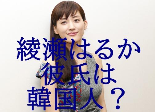 綾瀬はるかさんが韓国人スターと熱愛交際2年!